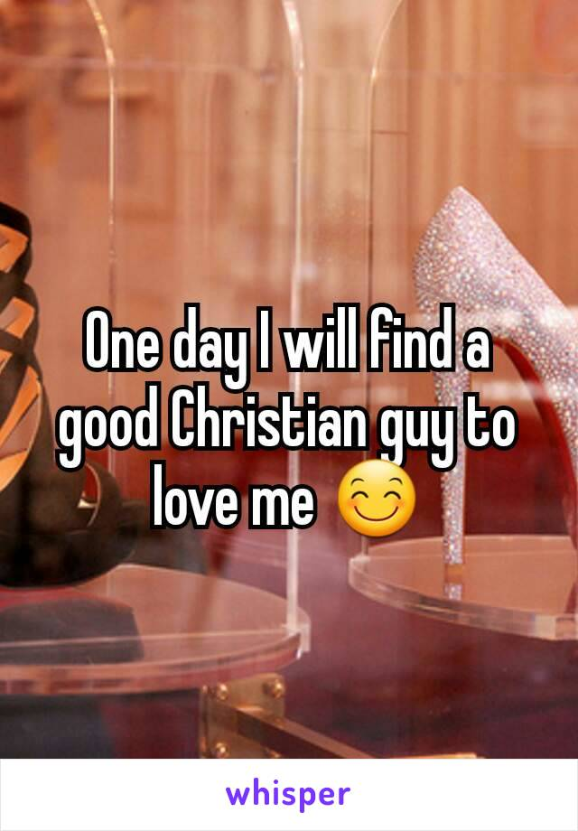 One day I will find a good Christian guy to love me 😊