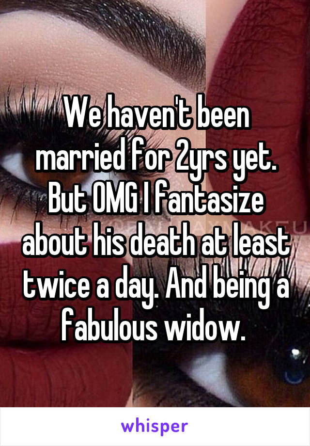 We haven't been married for 2yrs yet. But OMG I fantasize about his death at least twice a day. And being a fabulous widow.