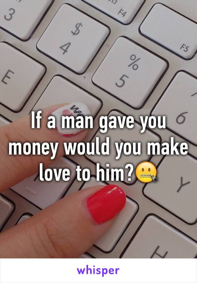 If a man gave you money would you make love to him?🤐