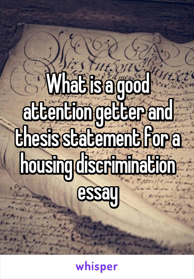 What is a good attention getter and thesis statement for a housing discrimination essay