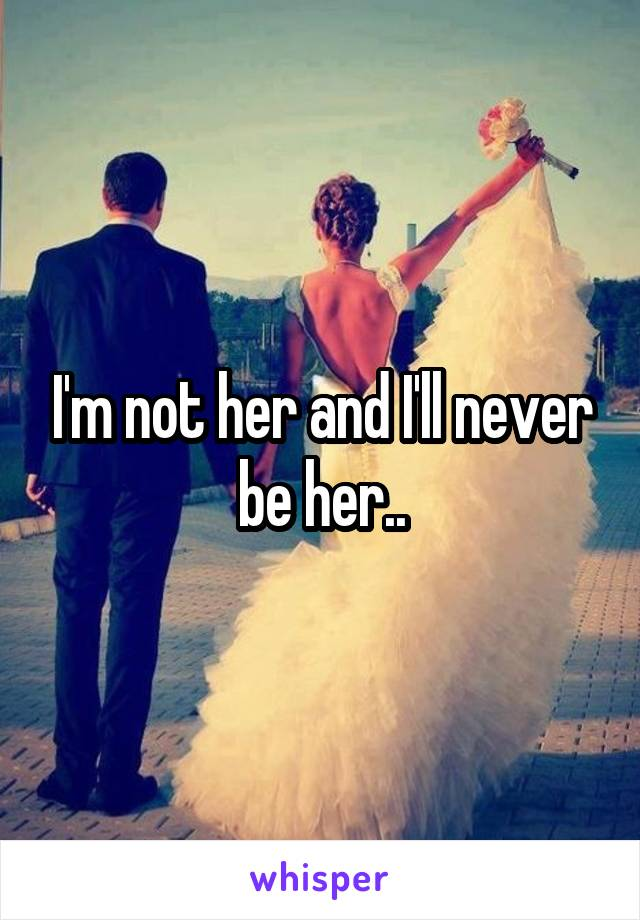 I'm not her and I'll never be her..