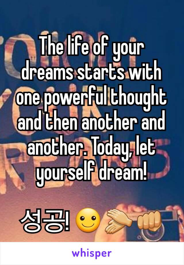 The life of your dreams starts with one powerful thought and then another and another. Today, let yourself dream!  성공! ☺👏👊