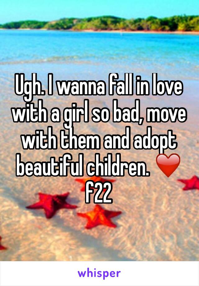 Ugh. I wanna fall in love with a girl so bad, move with them and adopt beautiful children. ❤️️ f22