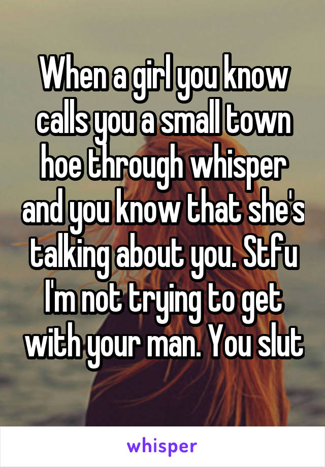 When a girl you know calls you a small town hoe through whisper and you know that she's talking about you. Stfu I'm not trying to get with your man. You slut