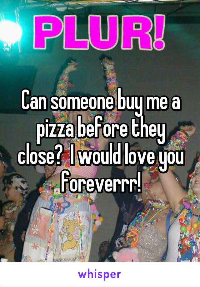 Can someone buy me a pizza before they close?  I would love you foreverrr!