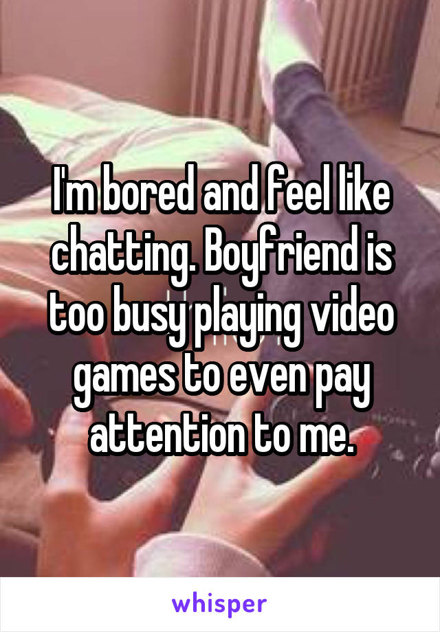 I'm bored and feel like chatting. Boyfriend is too busy playing video games to even pay attention to me.