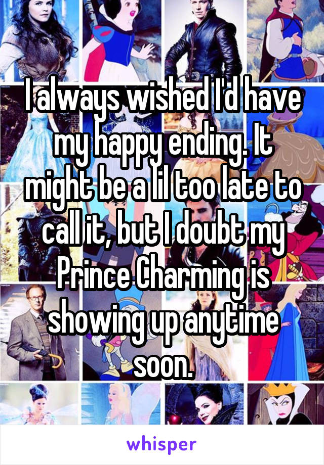 I always wished I'd have my happy ending. It might be a lil too late to call it, but I doubt my Prince Charming is showing up anytime soon.