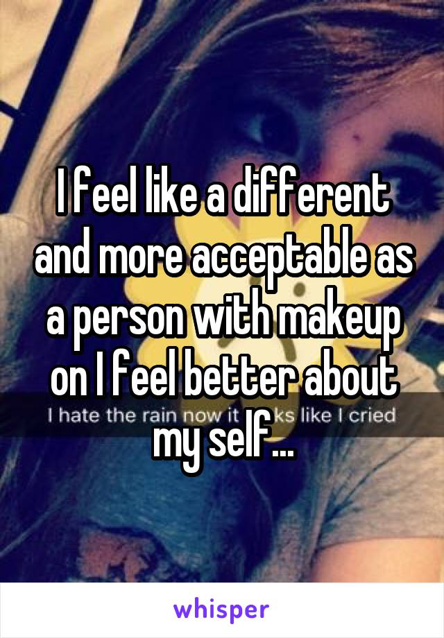 I feel like a different and more acceptable as a person with makeup on I feel better about my self...