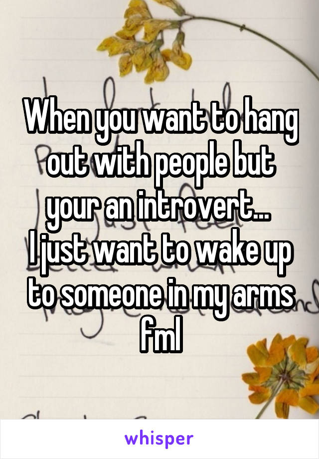 When you want to hang out with people but your an introvert...  I just want to wake up to someone in my arms fml