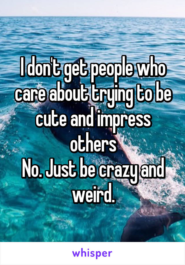 I don't get people who care about trying to be cute and impress others No. Just be crazy and weird.