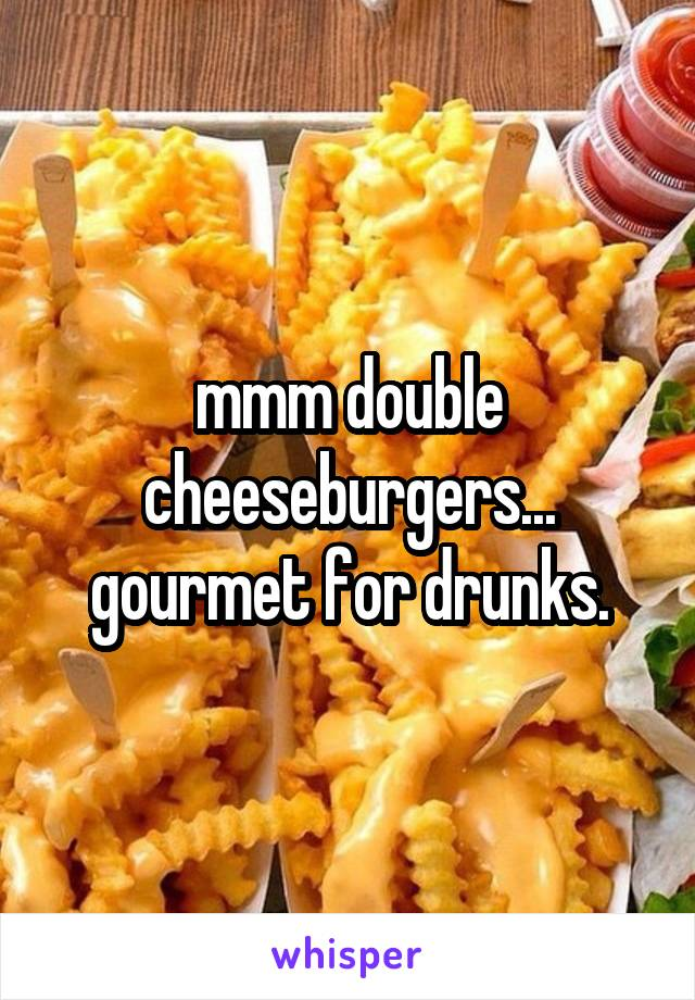 mmm double cheeseburgers... gourmet for drunks.