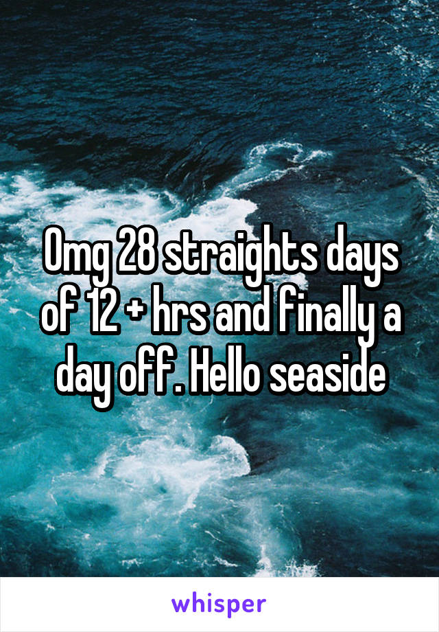 Omg 28 straights days of 12 + hrs and finally a day off. Hello seaside