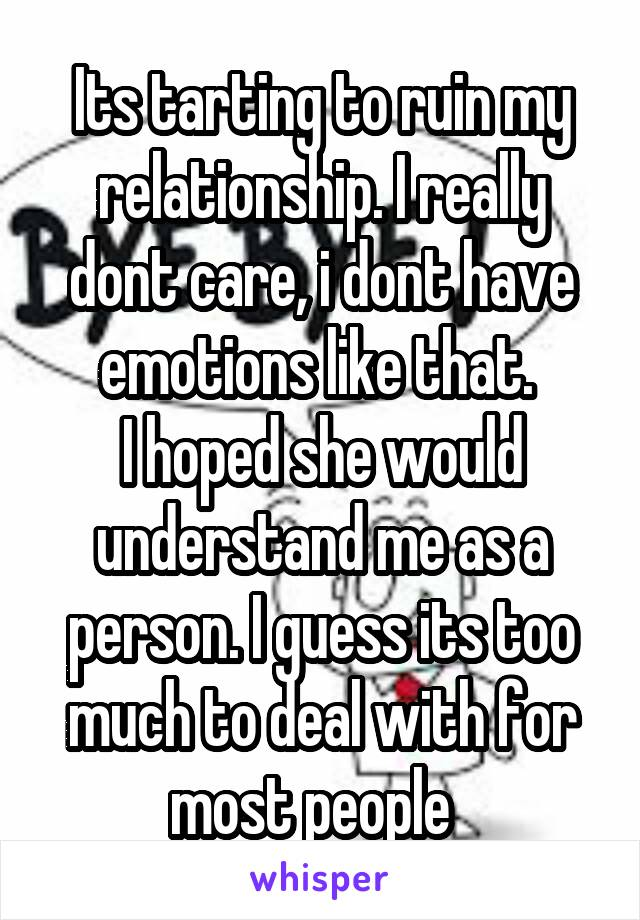 Its tarting to ruin my relationship. I really dont care, i dont have emotions like that.  I hoped she would understand me as a person. I guess its too much to deal with for most people