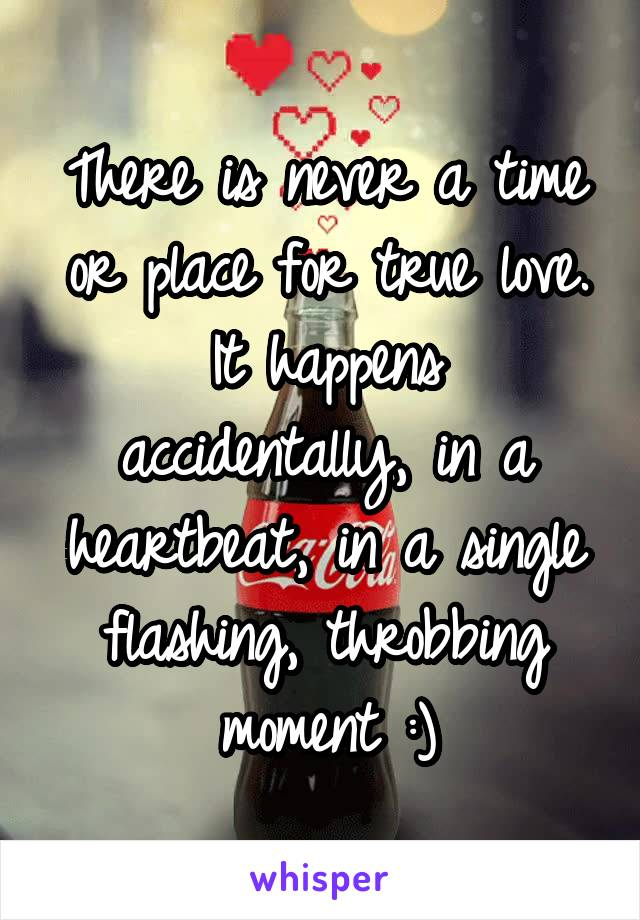 There is never a time or place for true love. It happens accidentally, in a heartbeat, in a single flashing, throbbing moment :)