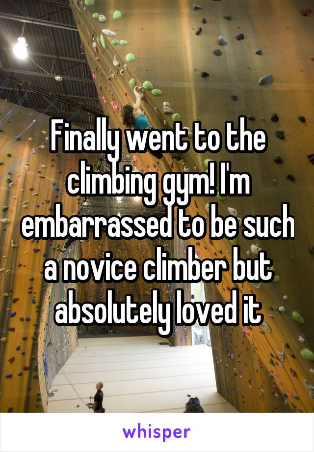 Finally went to the climbing gym! I'm embarrassed to be such a novice climber but absolutely loved it