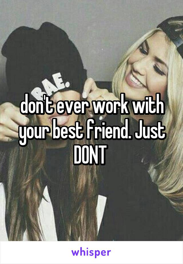 don't ever work with your best friend. Just DONT