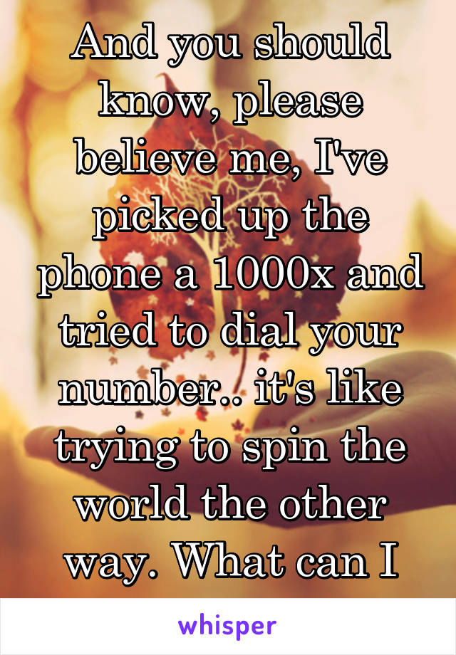 And you should know, please believe me, I've picked up the phone a 1000x and tried to dial your number.. it's like trying to spin the world the other way. What can I say?