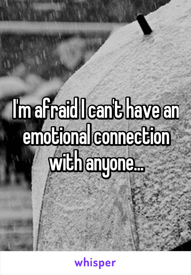 I'm afraid I can't have an emotional connection with anyone...