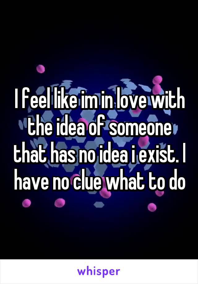I feel like im in love with the idea of someone that has no idea i exist. I have no clue what to do