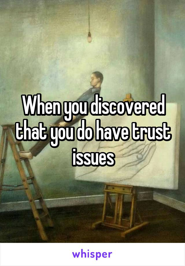 When you discovered that you do have trust issues