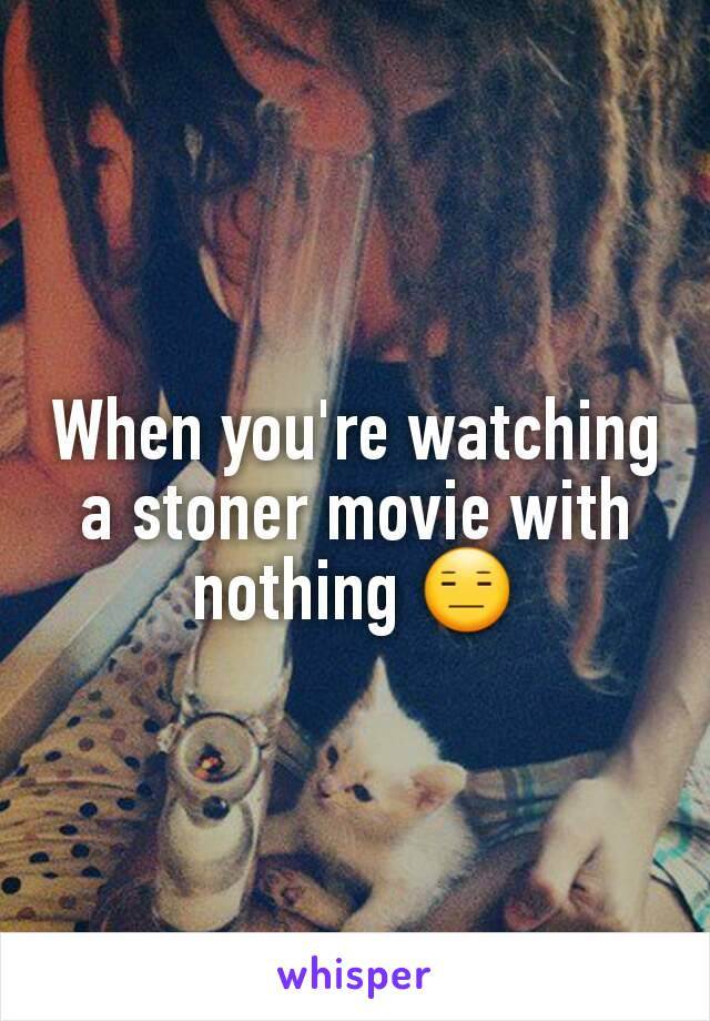 When you're watching a stoner movie with nothing 😑