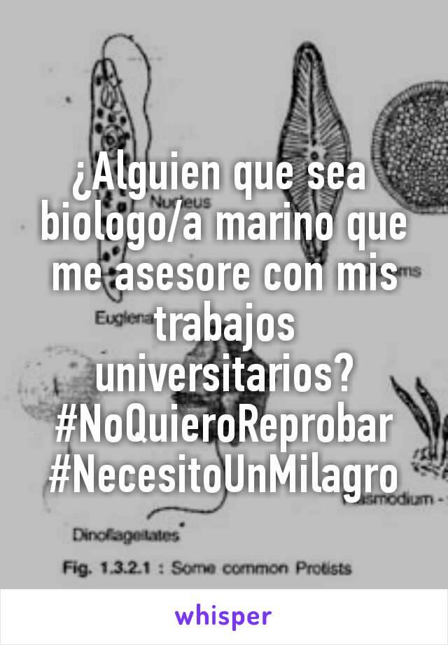 ¿Alguien que sea  biologo/a marino que me asesore con mis trabajos universitarios? #NoQuieroReprobar #NecesitoUnMilagro