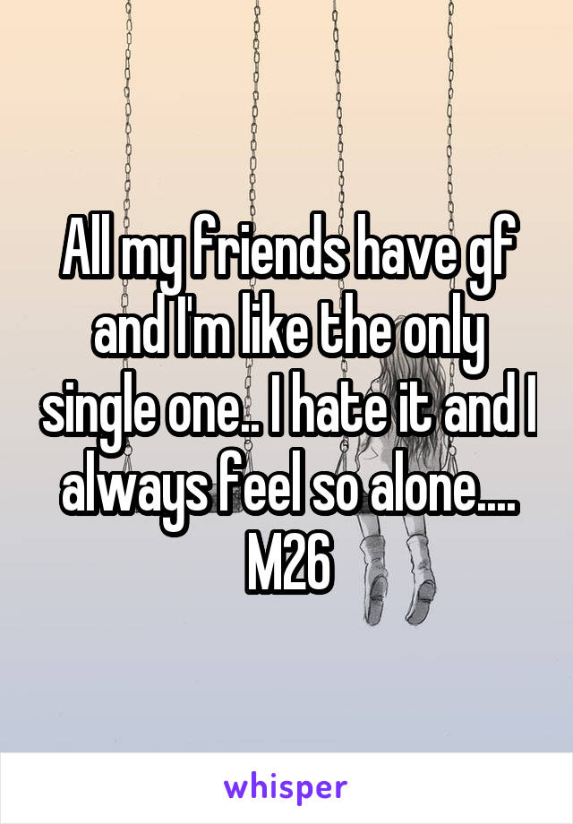 All my friends have gf and I'm like the only single one.. I hate it and I always feel so alone.... M26