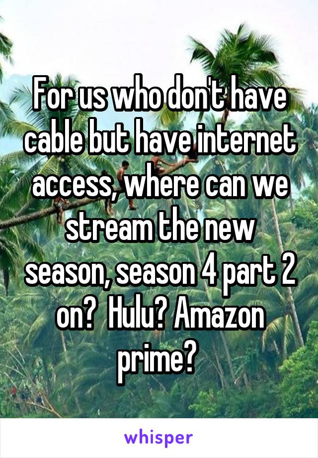 For us who don't have cable but have internet access, where can we stream the new season, season 4 part 2 on?  Hulu? Amazon prime?