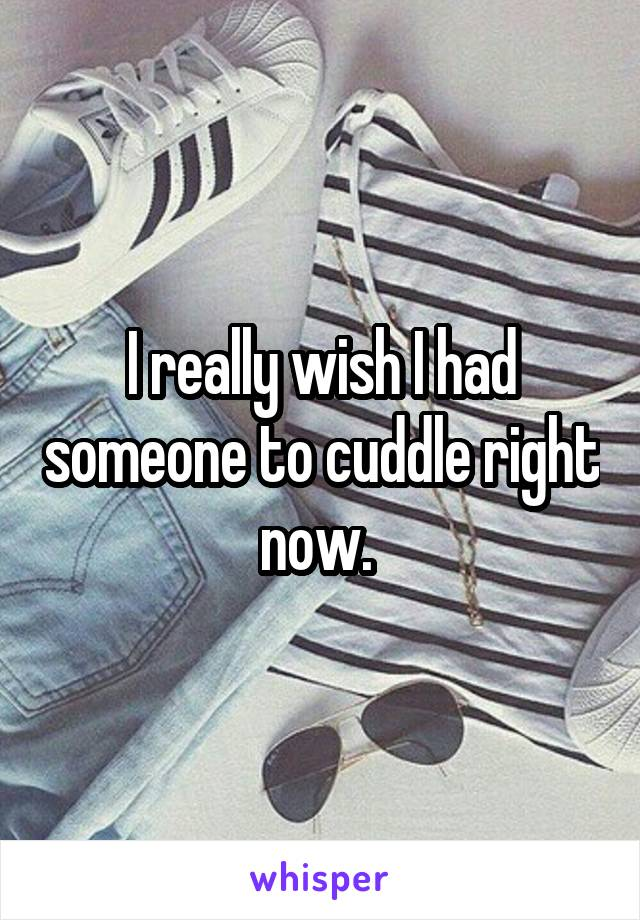 I really wish I had someone to cuddle right now.