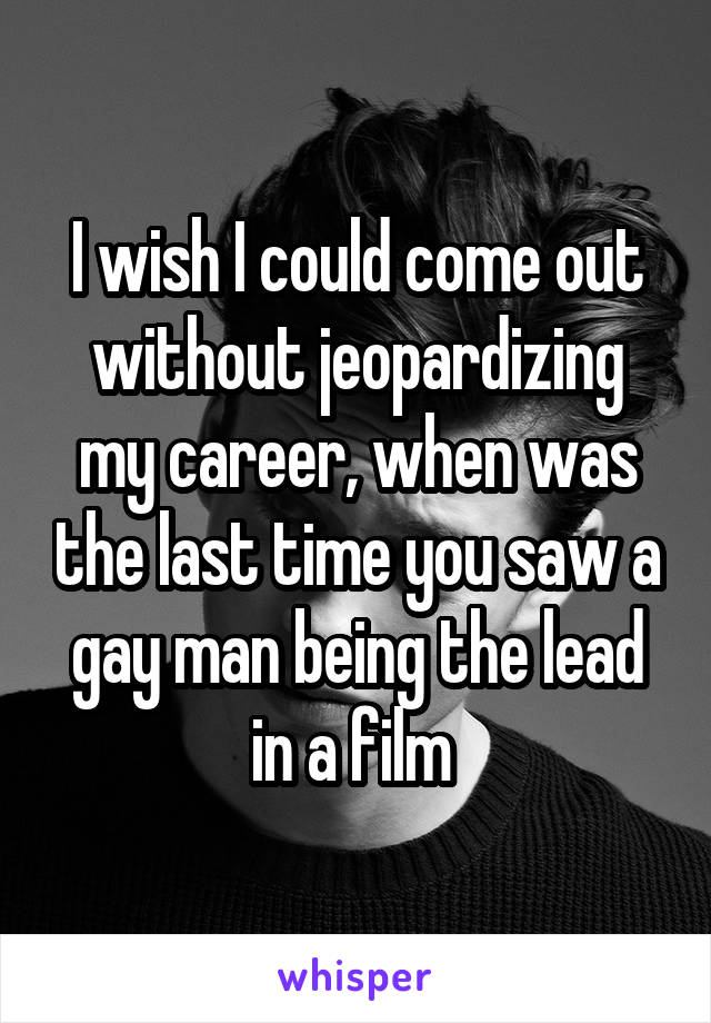 I wish I could come out without jeopardizing my career, when was the last time you saw a gay man being the lead in a film