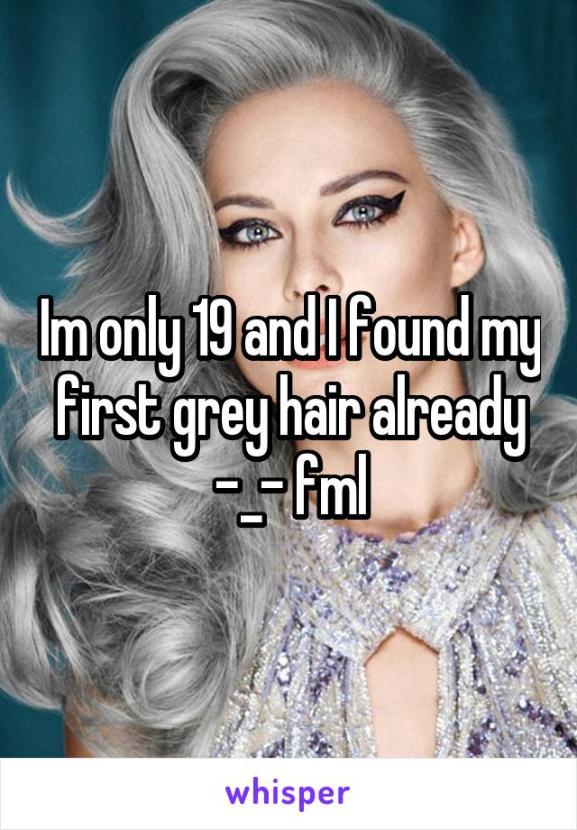 Im only 19 and I found my first grey hair already -_- fml