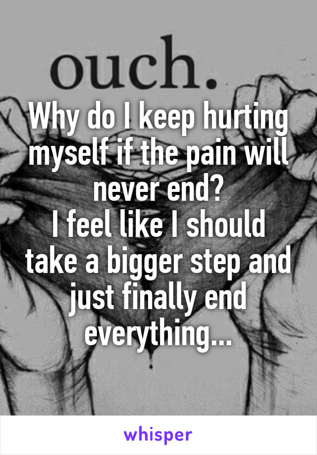 Why do I keep hurting myself if the pain will never end? I feel like I should take a bigger step and just finally end everything...