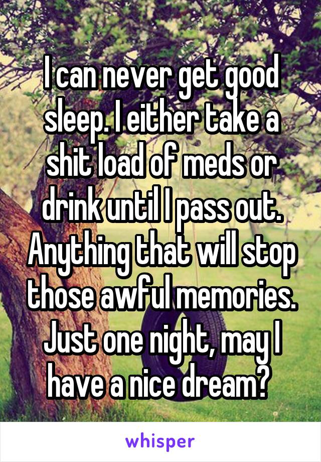 I can never get good sleep. I either take a shit load of meds or drink until I pass out. Anything that will stop those awful memories. Just one night, may I have a nice dream?