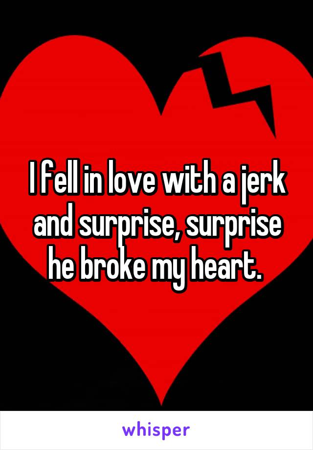 I fell in love with a jerk and surprise, surprise he broke my heart.