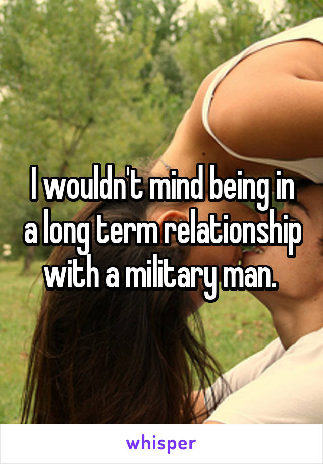 I wouldn't mind being in a long term relationship with a military man.
