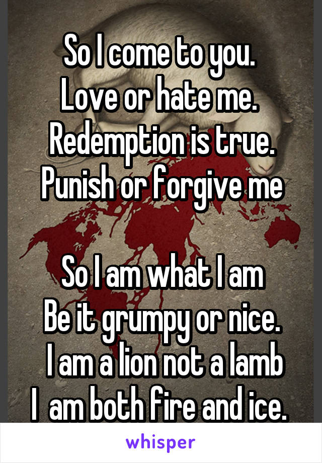 So I come to you.  Love or hate me.   Redemption is true.  Punish or forgive me  So I am what I am Be it grumpy or nice.  I am a lion not a lamb I  am both fire and ice.