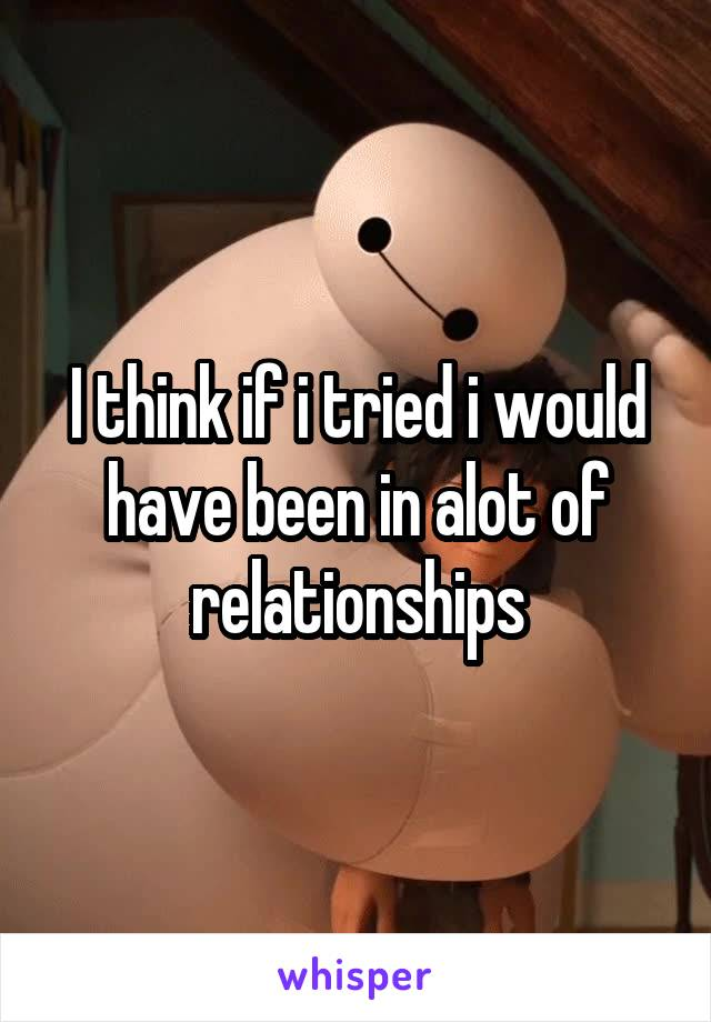 I think if i tried i would have been in alot of relationships