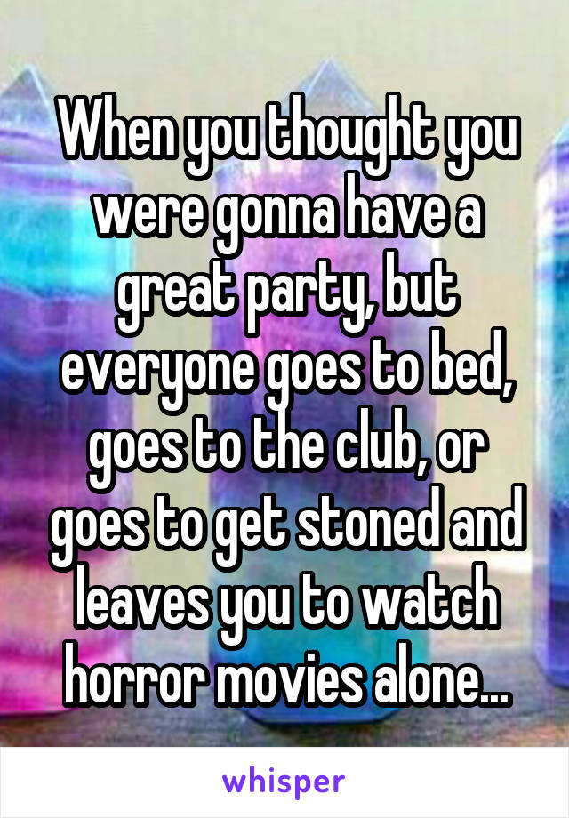 When you thought you were gonna have a great party, but everyone goes to bed, goes to the club, or goes to get stoned and leaves you to watch horror movies alone...