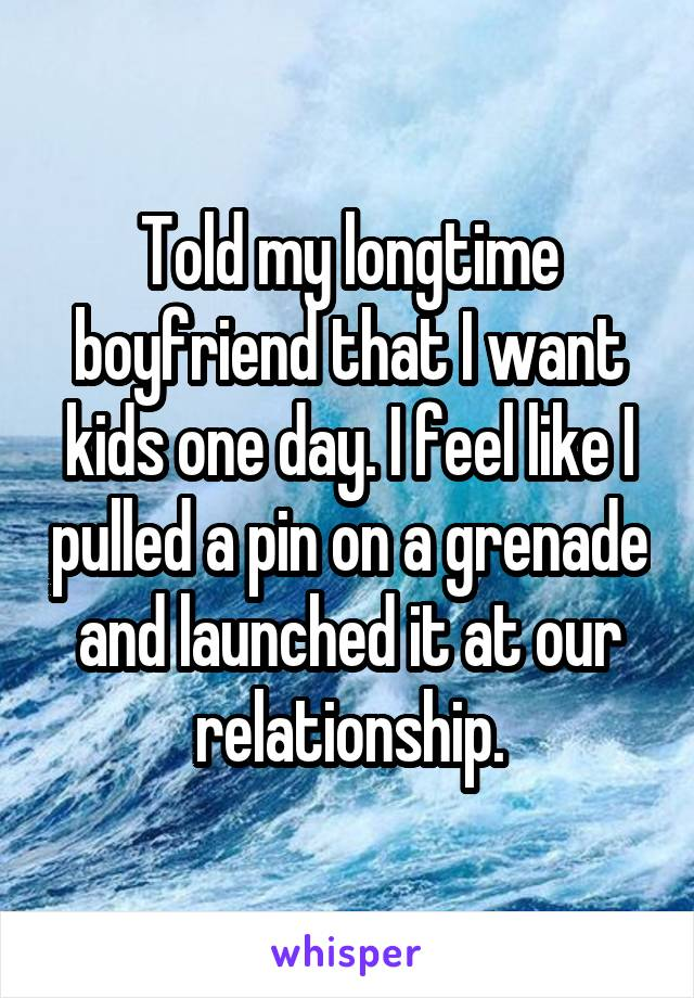 Told my longtime boyfriend that I want kids one day. I feel like I pulled a pin on a grenade and launched it at our relationship.
