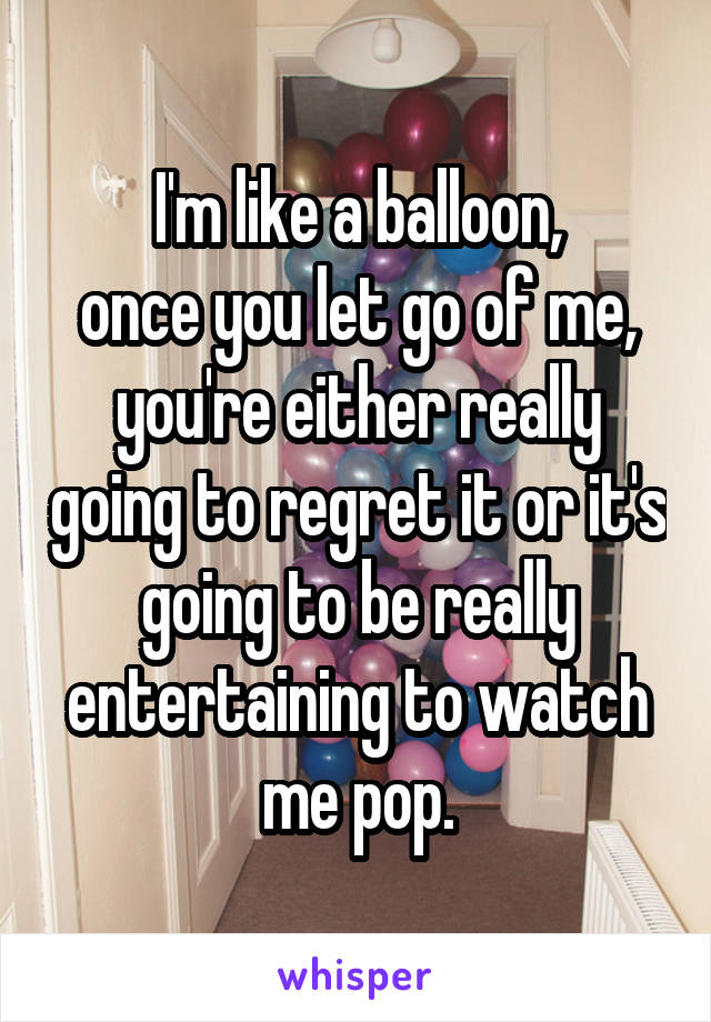 I'm like a balloon, once you let go of me, you're either really going to regret it or it's going to be really entertaining to watch me pop.