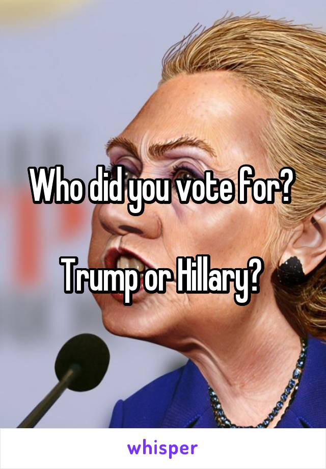 Who did you vote for?   Trump or Hillary?