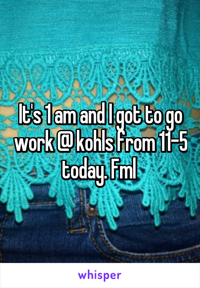 It's 1 am and I got to go work @ kohls from 11-5 today. Fml
