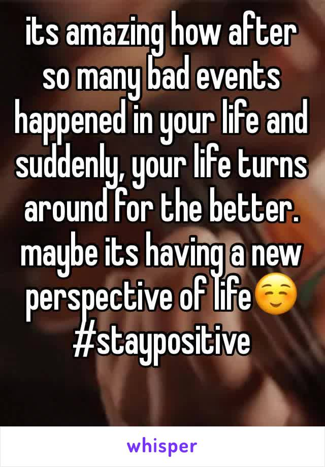 its amazing how after so many bad events happened in your life and suddenly, your life turns around for the better. maybe its having a new perspective of life☺️#staypositive