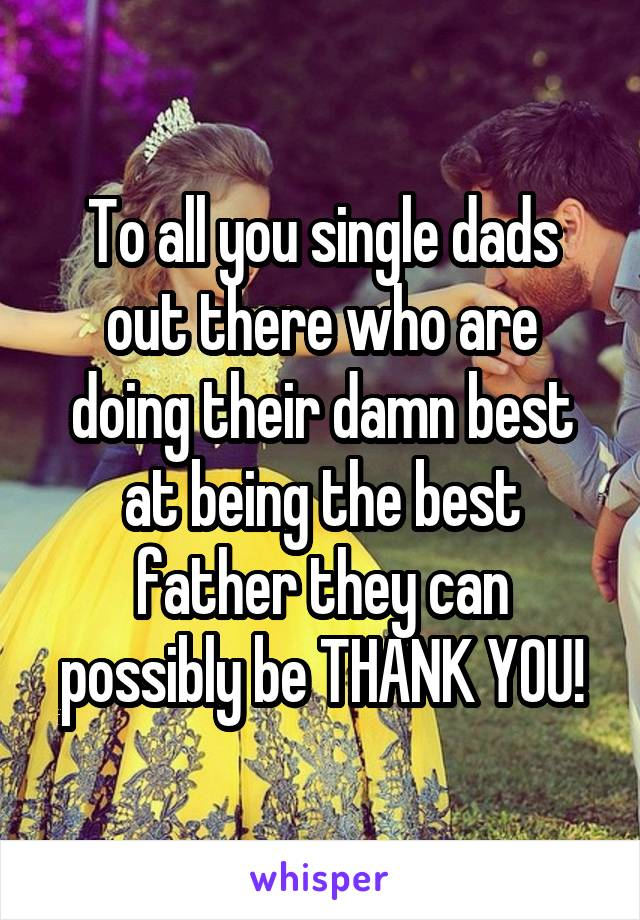 To all you single dads out there who are doing their damn best at being the best father they can possibly be THANK YOU!