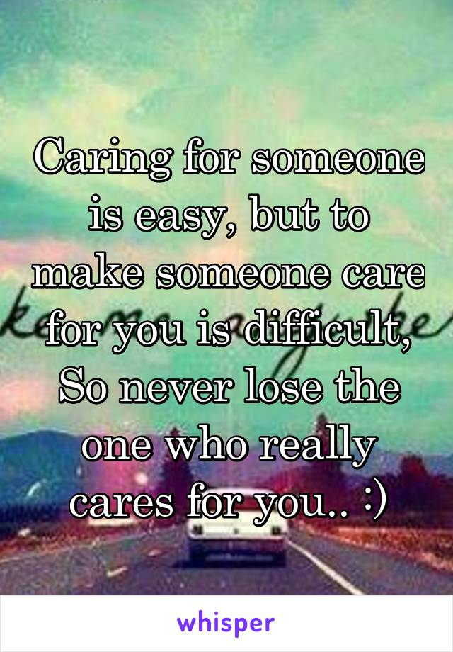 Caring for someone is easy, but to make someone care for you is difficult, So never lose the one who really cares for you.. :)
