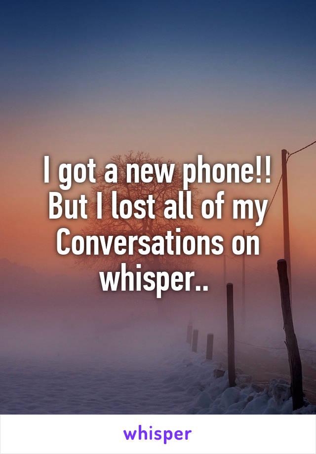 I got a new phone!! But I lost all of my Conversations on whisper..