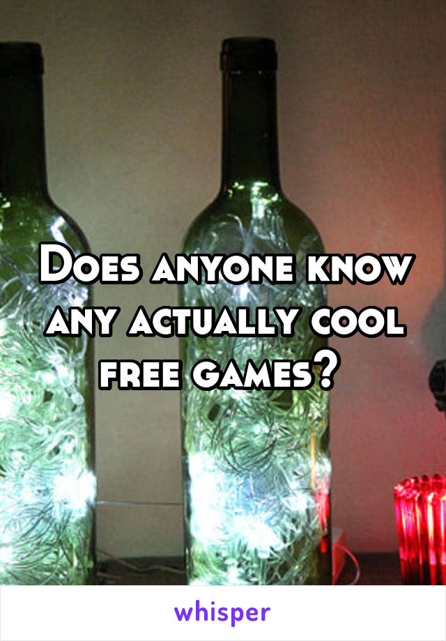 Does anyone know any actually cool free games?