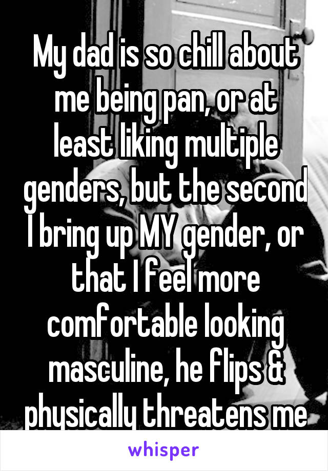 My dad is so chill about me being pan, or at least liking multiple genders, but the second I bring up MY gender, or that I feel more comfortable looking masculine, he flips & physically threatens me