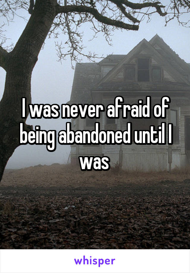 I was never afraid of being abandoned until I was