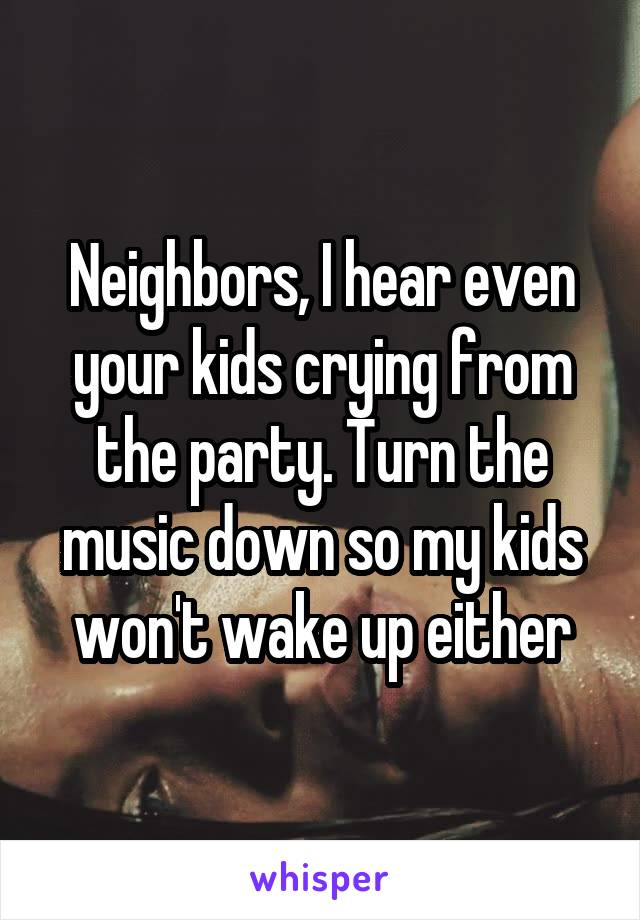 Neighbors, I hear even your kids crying from the party. Turn the music down so my kids won't wake up either
